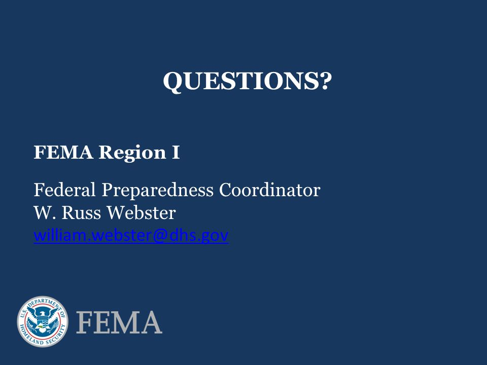 QUESTIONS? FEMA Region I Federal Preparedness Coordinator W. Russ Webster william.webster@dhs.gov