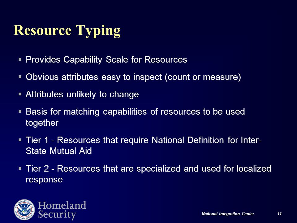 National Integration Center 11 Resource Typing  Provides Capability Scale for Resources  Obvious attributes easy to inspect (count or measure)  Attributes unlikely to change  Basis for matching capabilities of resources to be used together  Tier 1 - Resources that require National Definition for Inter- State Mutual Aid  Tier 2 - Resources that are specialized and used for localized response