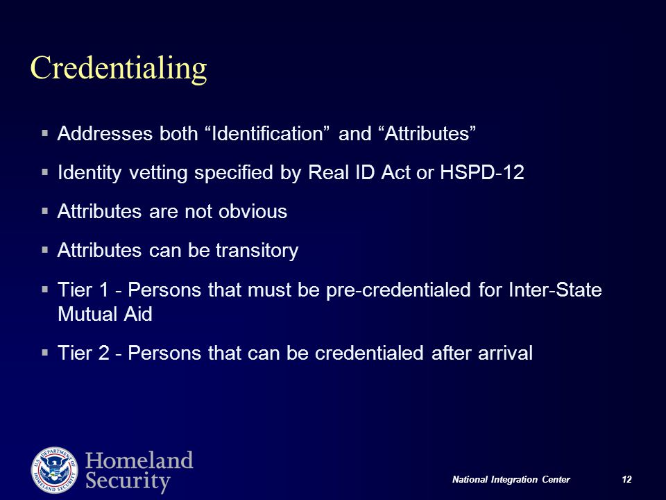 National Integration Center 12 Credentialing  Addresses both Identification and Attributes  Identity vetting specified by Real ID Act or HSPD-12  Attributes are not obvious  Attributes can be transitory  Tier 1 - Persons that must be pre-credentialed for Inter-State Mutual Aid  Tier 2 - Persons that can be credentialed after arrival
