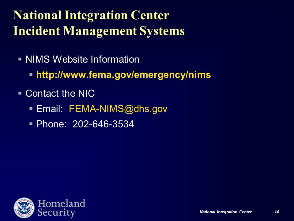 National Integration Center 14 National Integration Center Incident Management Systems  NIMS Website Information  http://www.fema.gov/emergency/nims  Contact the NIC  Email: FEMA-NIMS@dhs.gov  Phone: 202-646-3534