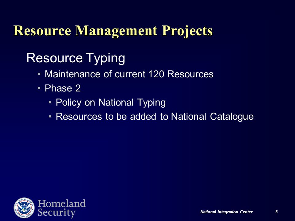 National Integration Center 6 Resource Management Projects Resource Typing Maintenance of current 120 Resources Phase 2 Policy on National Typing Resources to be added to National Catalogue