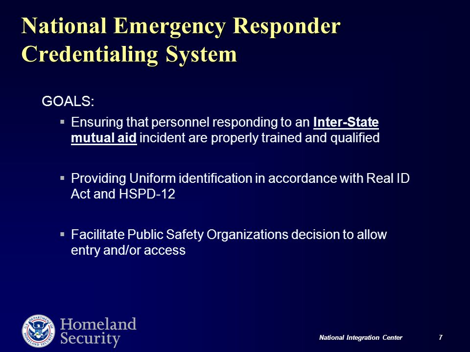 National Integration Center 7 National Emergency Responder Credentialing System GOALS:  Ensuring that personnel responding to an Inter-State mutual a