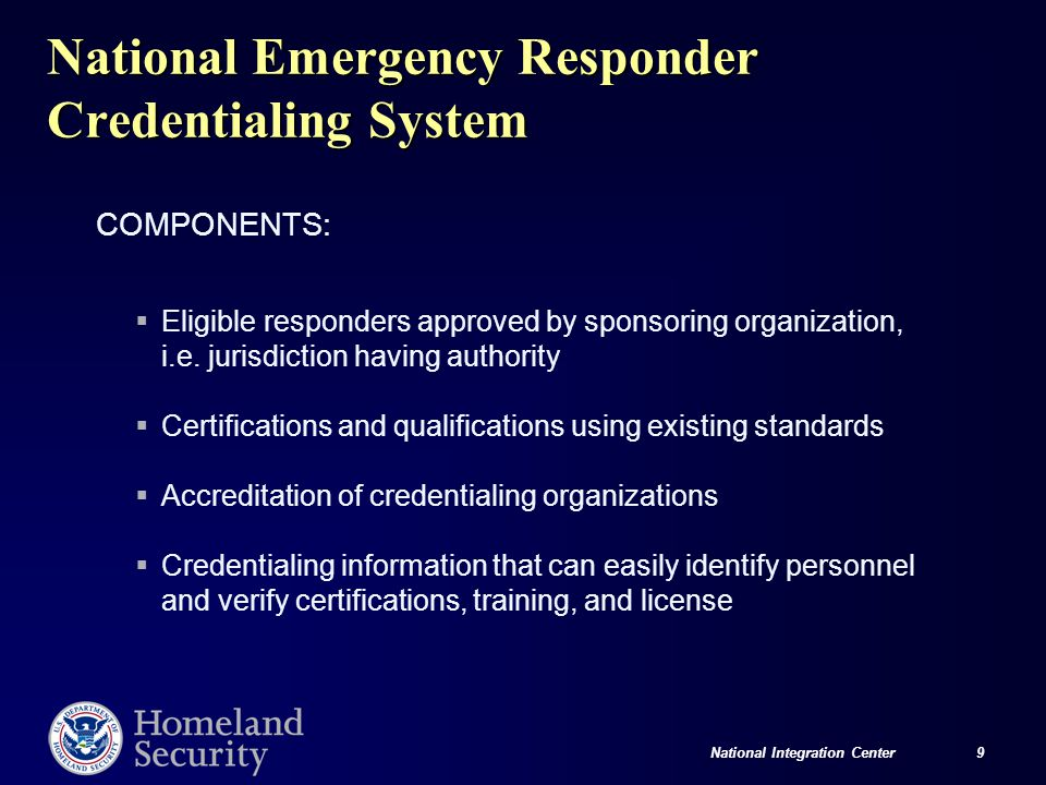 National Integration Center 9 National Emergency Responder Credentialing System COMPONENTS:  Eligible responders approved by sponsoring organization, i.e.