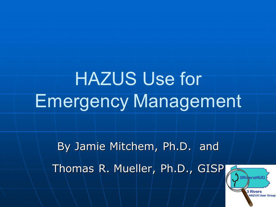 HAZUS Use for Emergency Management By Jamie Mitchem, Ph.D. and Thomas R. Mueller, Ph.D., GISP