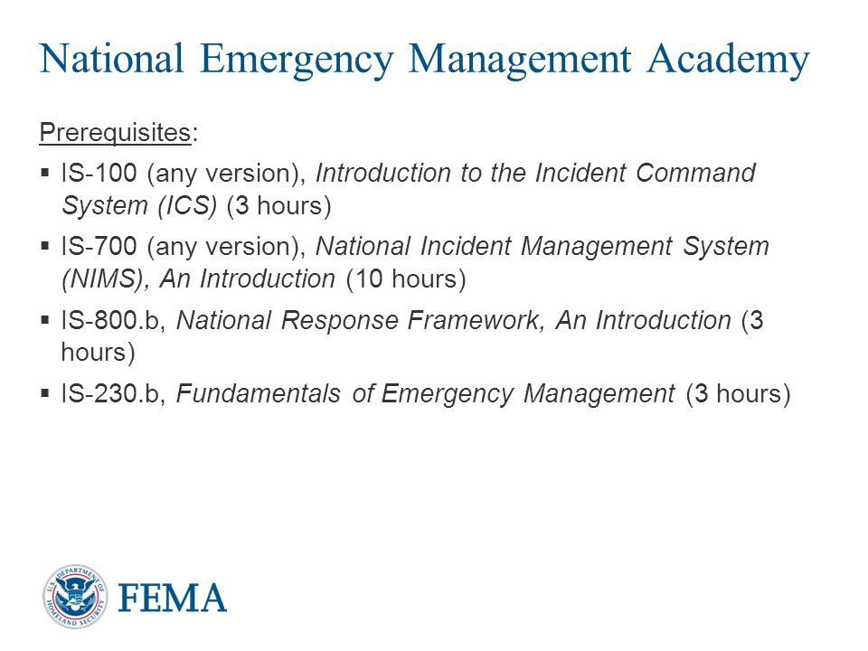 National Emergency Management Academy Prerequisites:  IS-100 (any version), Introduction to the Incident Command System (ICS) (3 hours)  IS-700 (any version), National Incident Management System (NIMS), An Introduction (10 hours)  IS-800.b, National Response Framework, An Introduction (3 hours)  IS-230.b, Fundamentals of Emergency Management (3 hours) 10