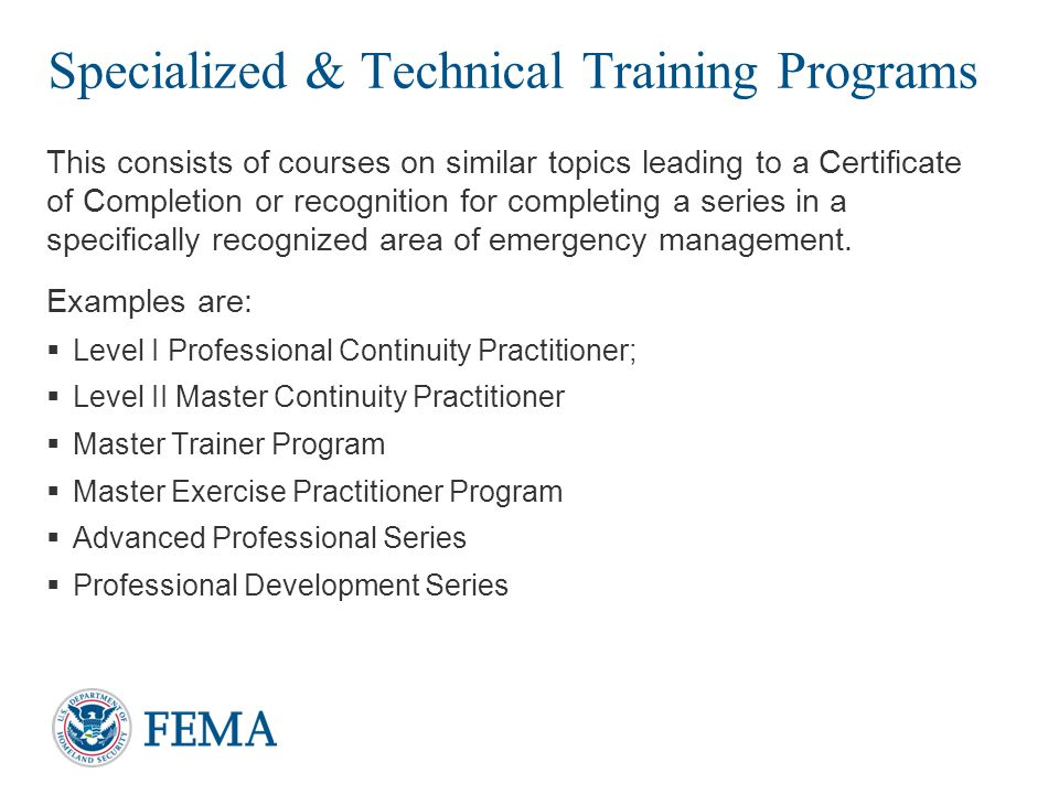 Specialized & Technical Training Programs This consists of courses on similar topics leading to a Certificate of Completion or recognition for completing a series in a specifically recognized area of emergency management.