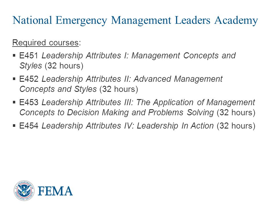 National Emergency Management Executive Academy Required courses:  E680 Emergency Management—A Leadership Challenge (32 hours)  E682, Emergency Management in the 21 st Century (32 hours)  E684 The Science of Disaster: Integration into Emergency Management Policies and Decisions (32 hours)  E686 Putting Emergency Management Executive Knowledge and Skills into Practice (32 hours) 16