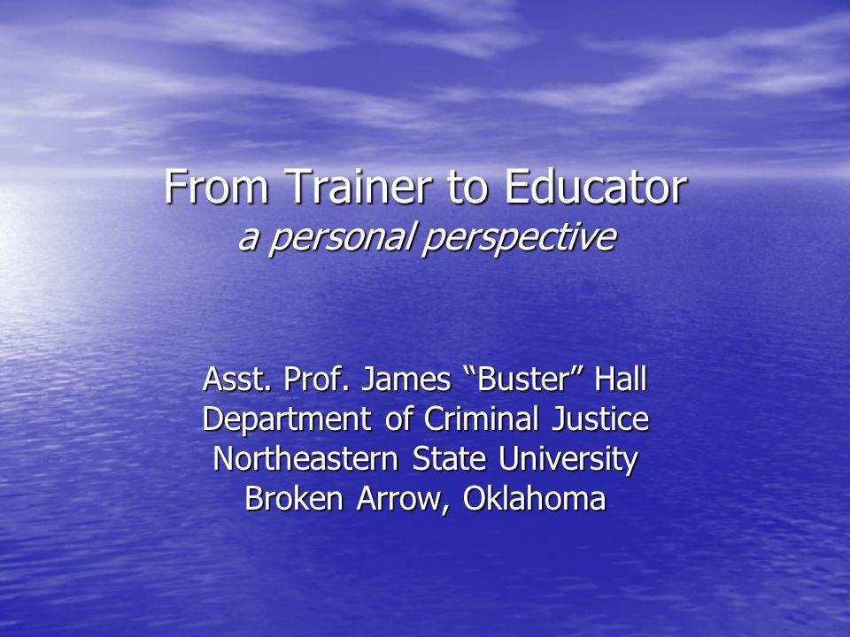 """From Trainer to Educator a personal perspective Asst. Prof. James """"Buster"""" Hall Department of Criminal Justice Northeastern State University Broken Ar"""