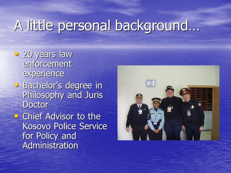 A little personal background… 20 years law enforcement experience 20 years law enforcement experience Bachelor's degree in Philosophy and Juris Doctor