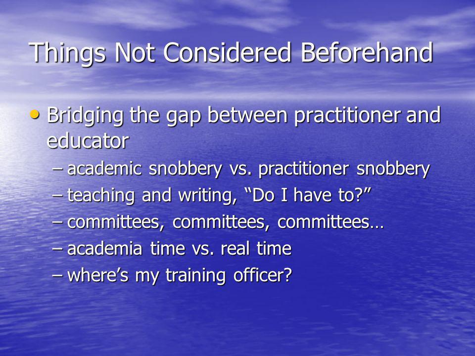 Things Not Considered Beforehand Bridging the gap between practitioner and educator Bridging the gap between practitioner and educator –academic snobb