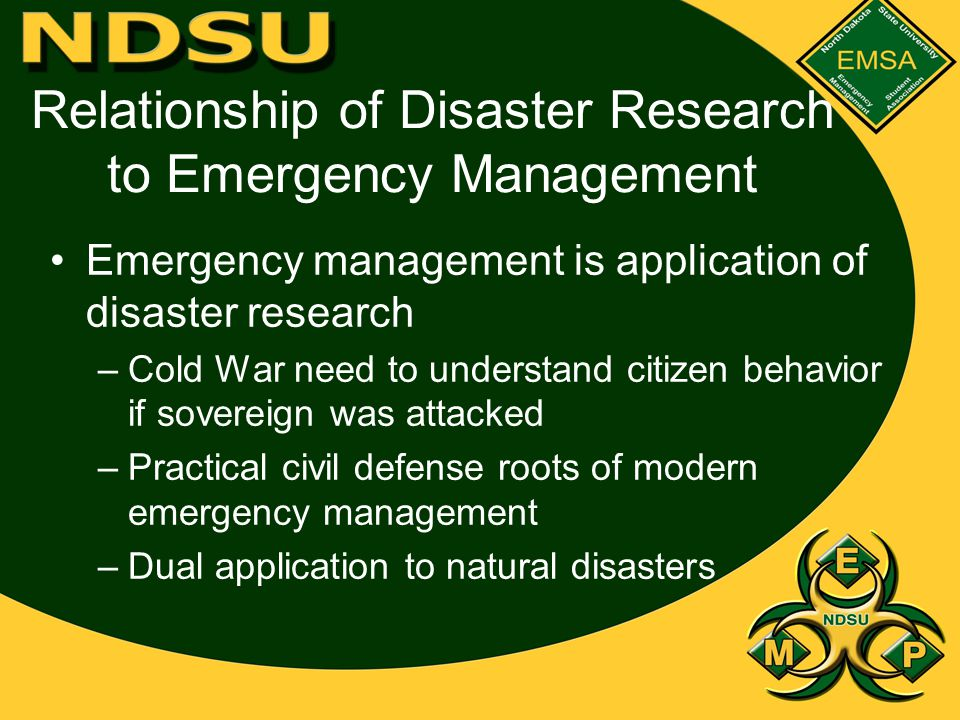 Relationship of Disaster Research to Emergency Management Emergency management is application of disaster research –Cold War need to understand citizen behavior if sovereign was attacked –Practical civil defense roots of modern emergency management –Dual application to natural disasters
