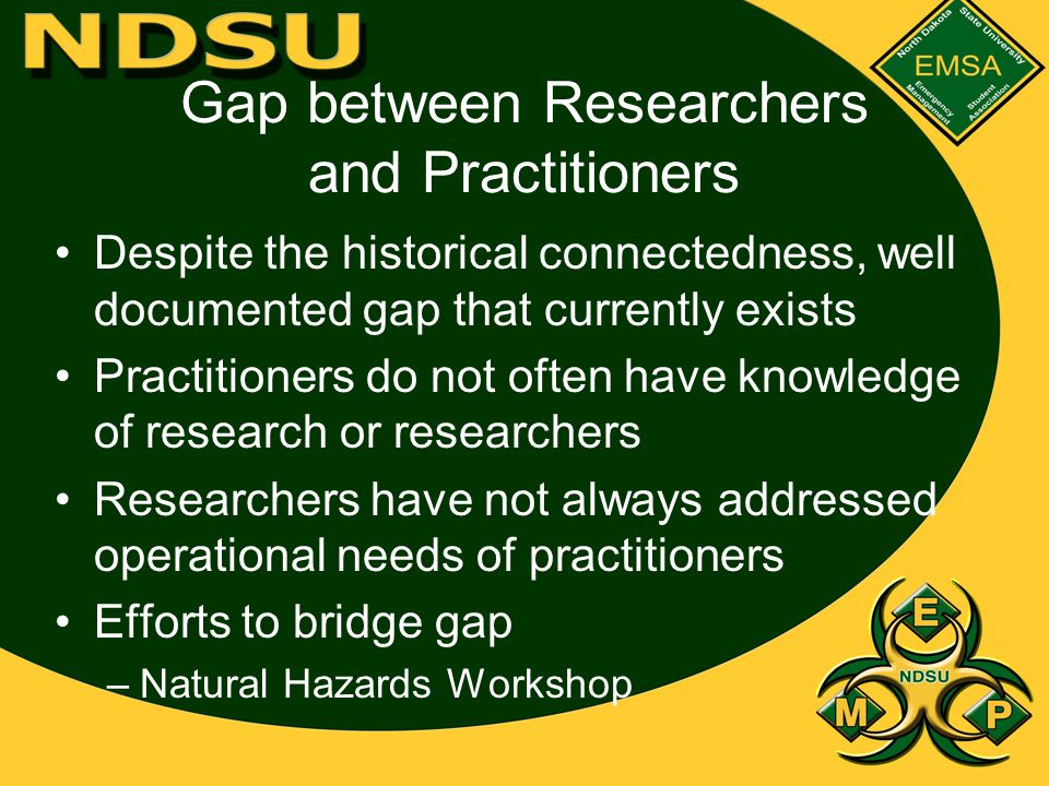 Gap between Researchers and Practitioners Despite the historical connectedness, well documented gap that currently exists Practitioners do not often have knowledge of research or researchers Researchers have not always addressed operational needs of practitioners Efforts to bridge gap –Natural Hazards Workshop
