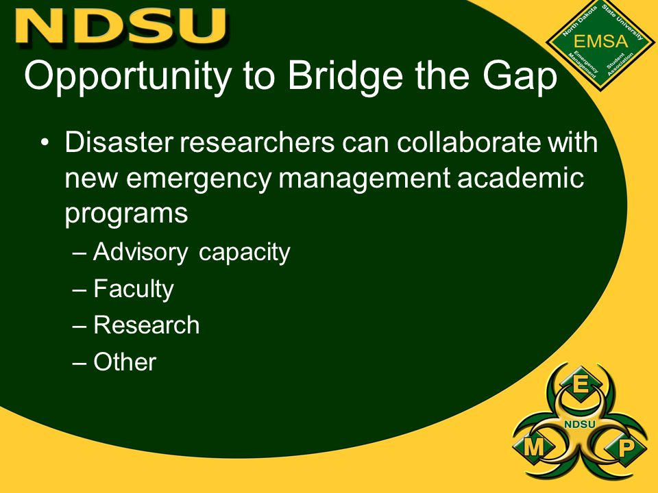 Opportunity to Bridge the Gap Disaster researchers can collaborate with new emergency management academic programs –Advisory capacity –Faculty –Research –Other