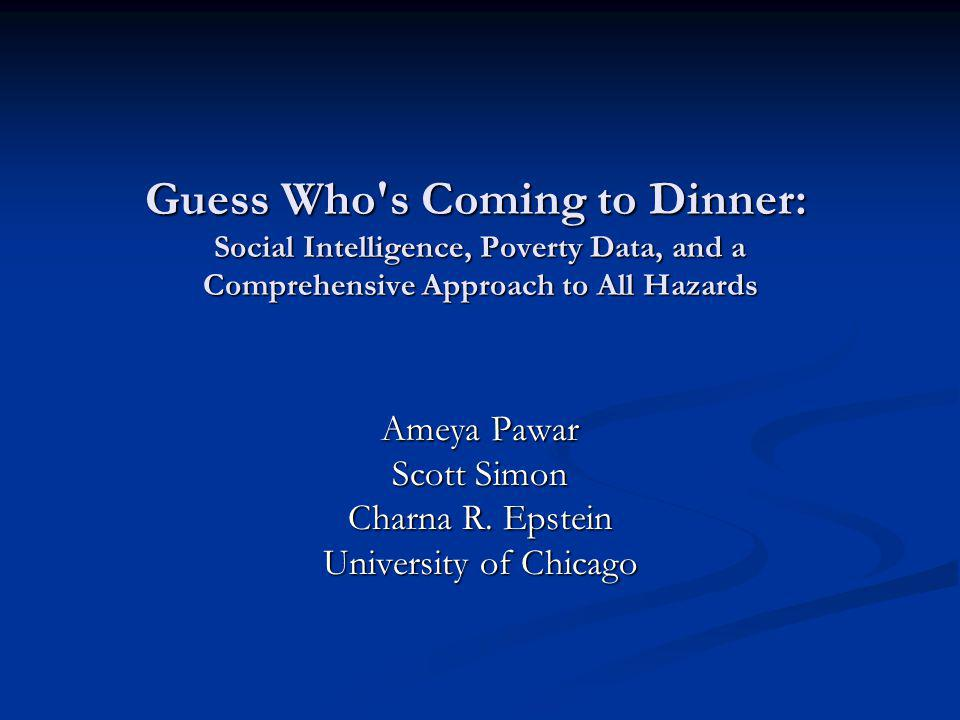 Guess Who s Coming to Dinner: Social Intelligence, Poverty Data, and a Comprehensive Approach to All Hazards Ameya Pawar Scott Simon Charna R.