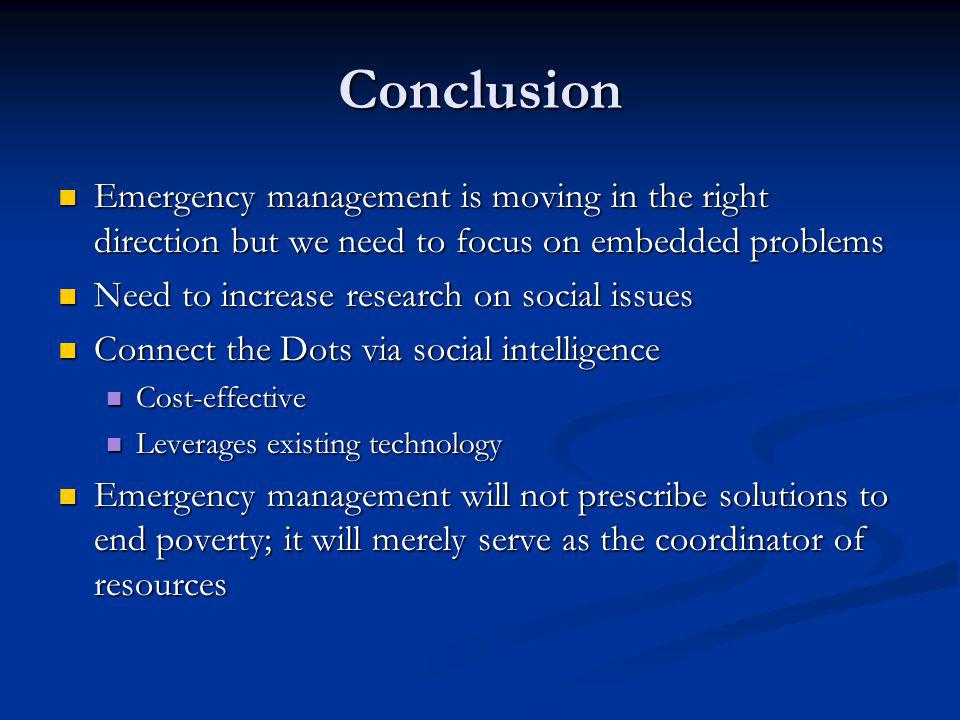 Conclusion Emergency management is moving in the right direction but we need to focus on embedded problems Emergency management is moving in the right direction but we need to focus on embedded problems Need to increase research on social issues Need to increase research on social issues Connect the Dots via social intelligence Connect the Dots via social intelligence Cost-effective Cost-effective Leverages existing technology Leverages existing technology Emergency management will not prescribe solutions to end poverty; it will merely serve as the coordinator of resources Emergency management will not prescribe solutions to end poverty; it will merely serve as the coordinator of resources