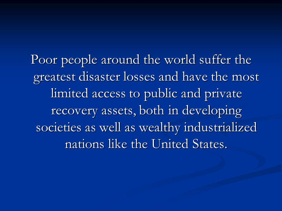 Poor people around the world suffer the greatest disaster losses and have the most limited access to public and private recovery assets, both in developing societies as well as wealthy industrialized nations like the United States.