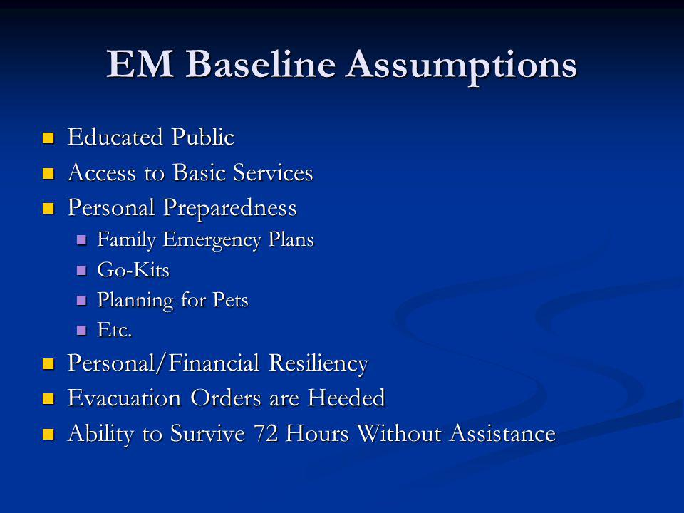 EM Baseline Assumptions Educated Public Educated Public Access to Basic Services Access to Basic Services Personal Preparedness Personal Preparedness Family Emergency Plans Family Emergency Plans Go-Kits Go-Kits Planning for Pets Planning for Pets Etc.