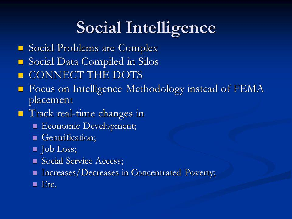Social Intelligence Social Problems are Complex Social Problems are Complex Social Data Compiled in Silos Social Data Compiled in Silos CONNECT THE DOTS CONNECT THE DOTS Focus on Intelligence Methodology instead of FEMA placement Focus on Intelligence Methodology instead of FEMA placement Track real-time changes in Track real-time changes in Economic Development; Economic Development; Gentrification; Gentrification; Job Loss; Job Loss; Social Service Access; Social Service Access; Increases/Decreases in Concentrated Poverty; Increases/Decreases in Concentrated Poverty; Etc.