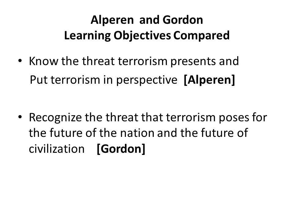Alperen and Gordon Learning Objectives Compared Know the threat terrorism presents and Put terrorism in perspective [Alperen] Recognize the threat that terrorism poses for the future of the nation and the future of civilization [Gordon]