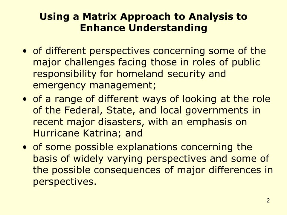 Using a Matrix Approach to Analysis to Enhance Understanding of different perspectives concerning some of the major challenges facing those in roles of public responsibility for homeland security and emergency management; of a range of different ways of looking at the role of the Federal, State, and local governments in recent major disasters, with an emphasis on Hurricane Katrina; and of some possible explanations concerning the basis of widely varying perspectives and some of the possible consequences of major differences in perspectives.