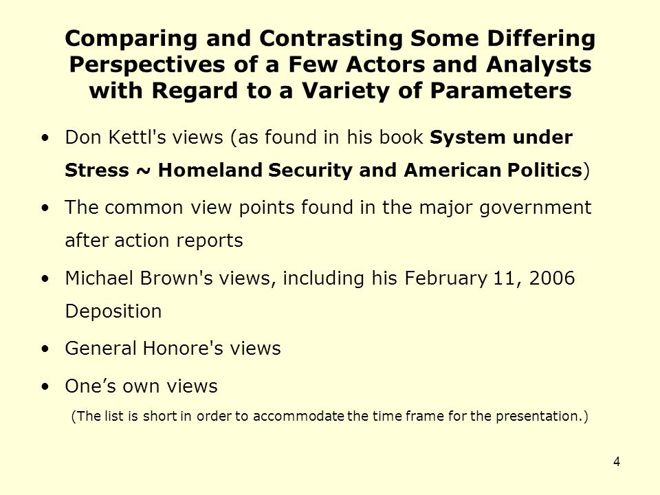 Comparing and Contrasting Some Differing Perspectives of a Few Actors and Analysts with Regard to a Variety of Parameters Don Kettl s views (as found in his book System under Stress ~ Homeland Security and American Politics) The common view points found in the major government after action reports Michael Brown s views, including his February 11, 2006 Deposition General Honore s views One's own views (The list is short in order to accommodate the time frame for the presentation.) 4