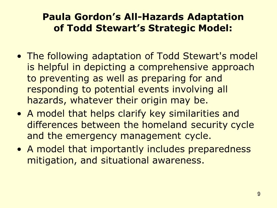 Paula Gordon's All-Hazards Adaptation of Todd Stewart's Strategic Model: The following adaptation of Todd Stewart s model is helpful in depicting a comprehensive approach to preventing as well as preparing for and responding to potential events involving all hazards, whatever their origin may be.