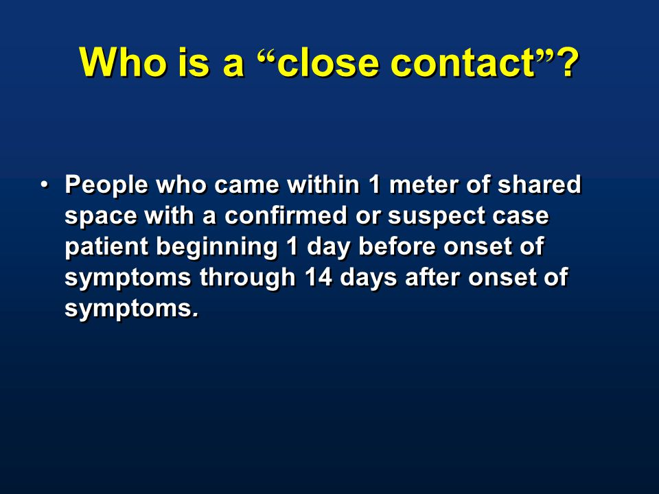 "Who is a "" close contact "" ? People who came within 1 meter of shared space with a confirmed or suspect case patient beginning 1 day before onset of s"