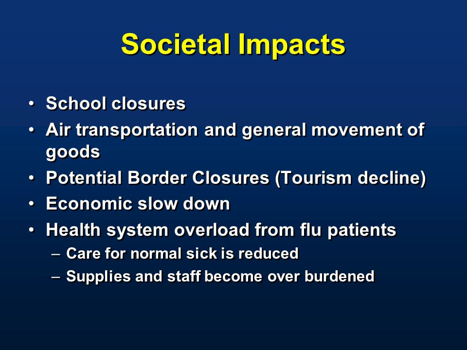 Societal Impacts School closures Air transportation and general movement of goods Potential Border Closures (Tourism decline) Economic slow down Health system overload from flu patients –Care for normal sick is reduced –Supplies and staff become over burdened School closures Air transportation and general movement of goods Potential Border Closures (Tourism decline) Economic slow down Health system overload from flu patients –Care for normal sick is reduced –Supplies and staff become over burdened