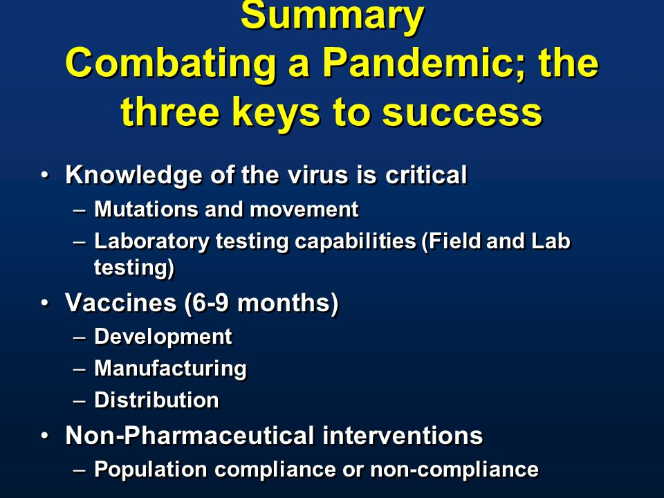 Summary Combating a Pandemic; the three keys to success Knowledge of the virus is critical –Mutations and movement –Laboratory testing capabilities (F
