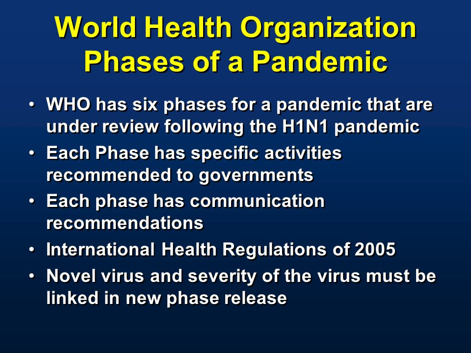 World Health Organization Phases of a Pandemic WHO has six phases for a pandemic that are under review following the H1N1 pandemic Each Phase has spec
