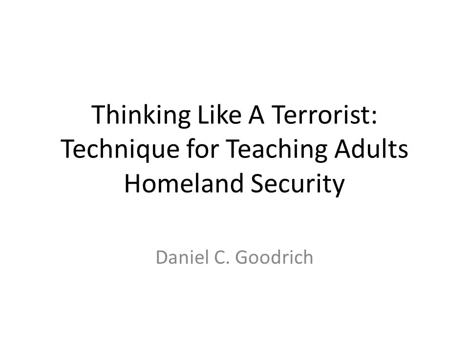 Thinking Like A Terrorist: Technique for Teaching Adults Homeland Security Daniel C. Goodrich