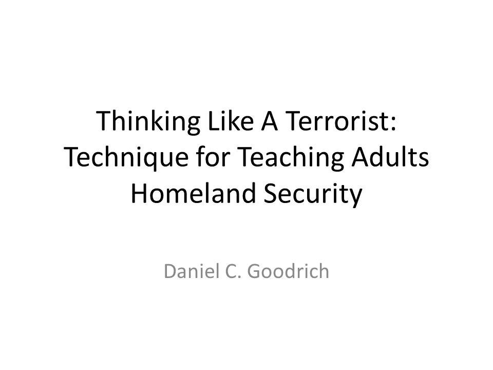 Thinking Like A Terrorist: Technique for Teaching Adults Homeland Security Daniel C. Goodrich