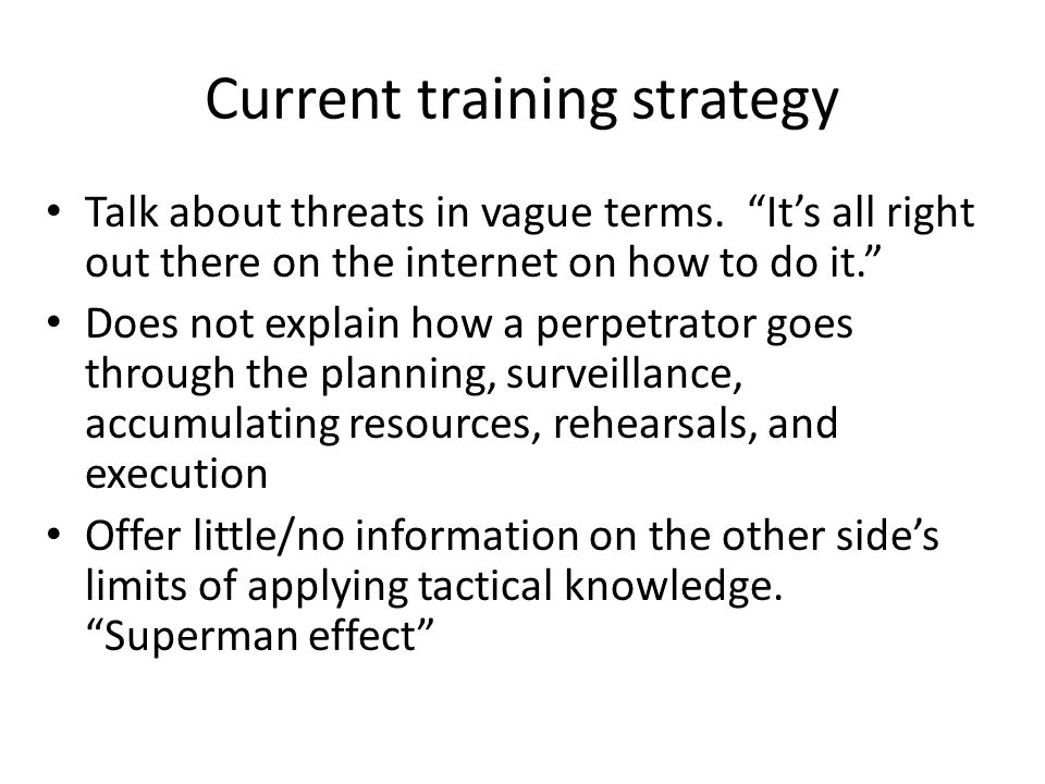 """Current training strategy Talk about threats in vague terms. """"It's all right out there on the internet on how to do it."""" Does not explain how a perpet"""