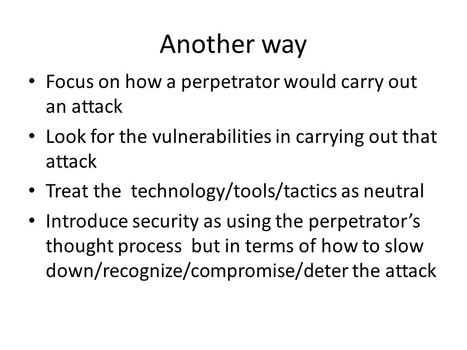 Another way Focus on how a perpetrator would carry out an attack Look for the vulnerabilities in carrying out that attack Treat the technology/tools/tactics as neutral Introduce security as using the perpetrator's thought process but in terms of how to slow down/recognize/compromise/deter the attack