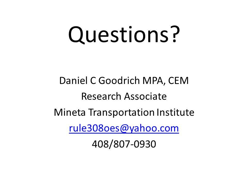Questions? Daniel C Goodrich MPA, CEM Research Associate Mineta Transportation Institute rule308oes@yahoo.com 408/807-0930