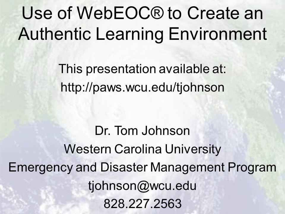 Use of WebEOC® to Create an Authentic Learning Environment Dr. Tom Johnson Western Carolina University Emergency and Disaster Management Program tjohn