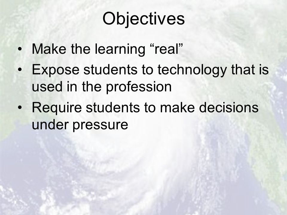 Objectives Make the learning real Expose students to technology that is used in the profession Require students to make decisions under pressure