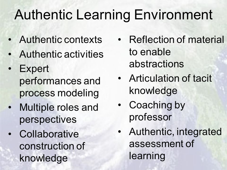 Authentic Learning Environment Authentic contexts Authentic activities Expert performances and process modeling Multiple roles and perspectives Collaborative construction of knowledge Reflection of material to enable abstractions Articulation of tacit knowledge Coaching by professor Authentic, integrated assessment of learning