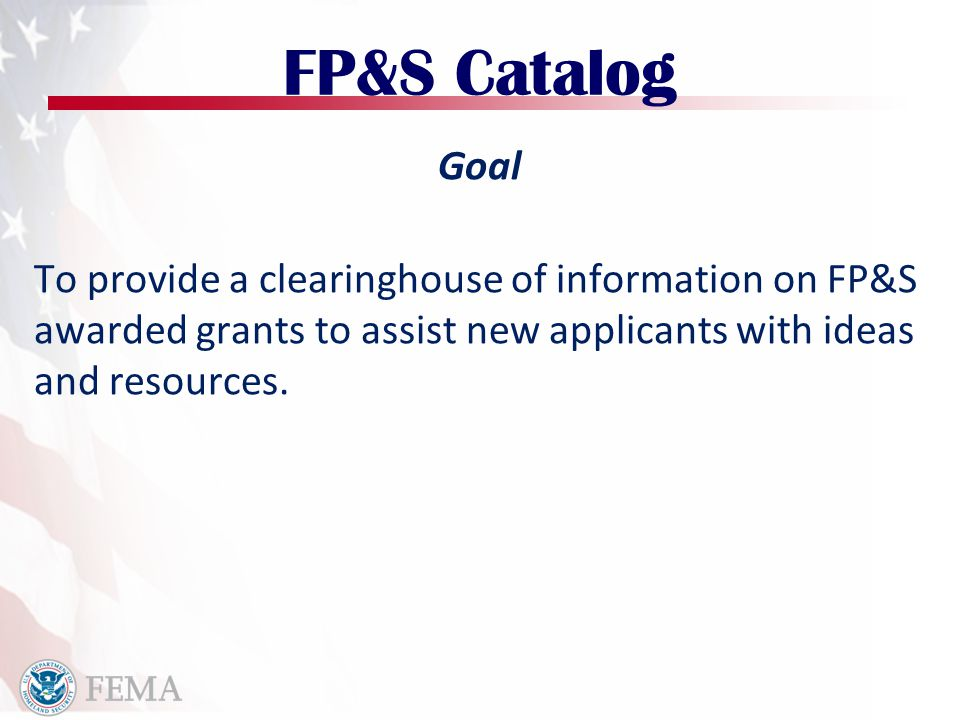 FP&S Catalog Goal To provide a clearinghouse of information on FP&S awarded grants to assist new applicants with ideas and resources.