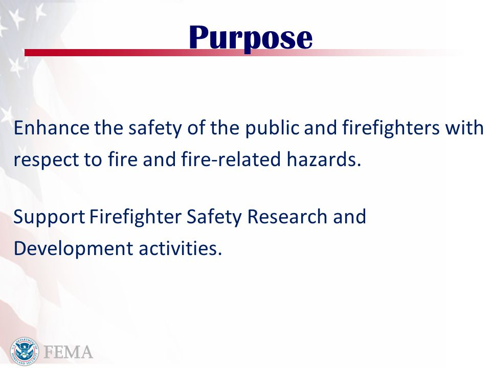 Purpose Enhance the safety of the public and firefighters with respect to fire and fire-related hazards. Support Firefighter Safety Research and Devel