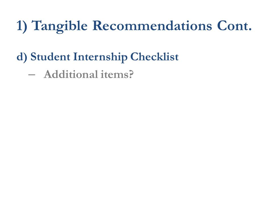 1) Tangible Recommendations Cont. d) Student Internship Checklist – Additional items