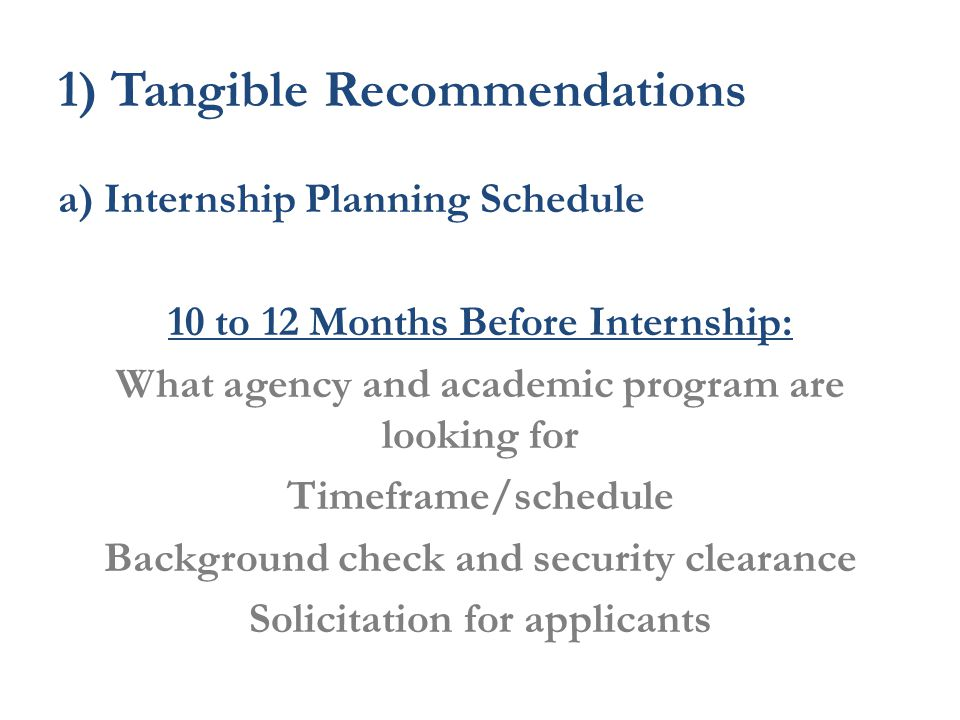 1) Tangible Recommendations a) Internship Planning Schedule 10 to 12 Months Before Internship: What agency and academic program are looking for Timeframe/schedule Background check and security clearance Solicitation for applicants