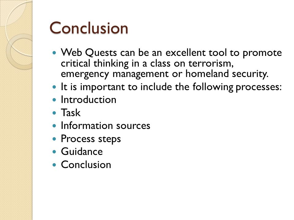 Conclusion Web Quests can be an excellent tool to promote critical thinking in a class on terrorism, emergency management or homeland security. It is