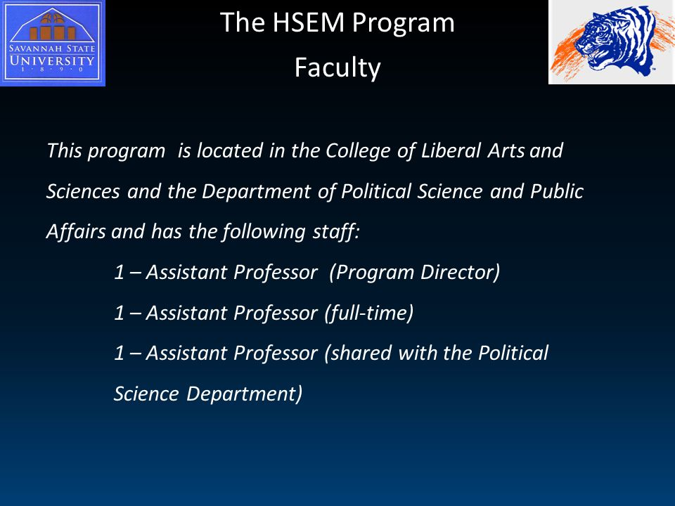 The HSEM Program Faculty This program is located in the College of Liberal Arts and Sciences and the Department of Political Science and Public Affairs and has the following staff: 1 – Assistant Professor (Program Director) 1 – Assistant Professor (full-time) 1 – Assistant Professor (shared with the Political Science Department)