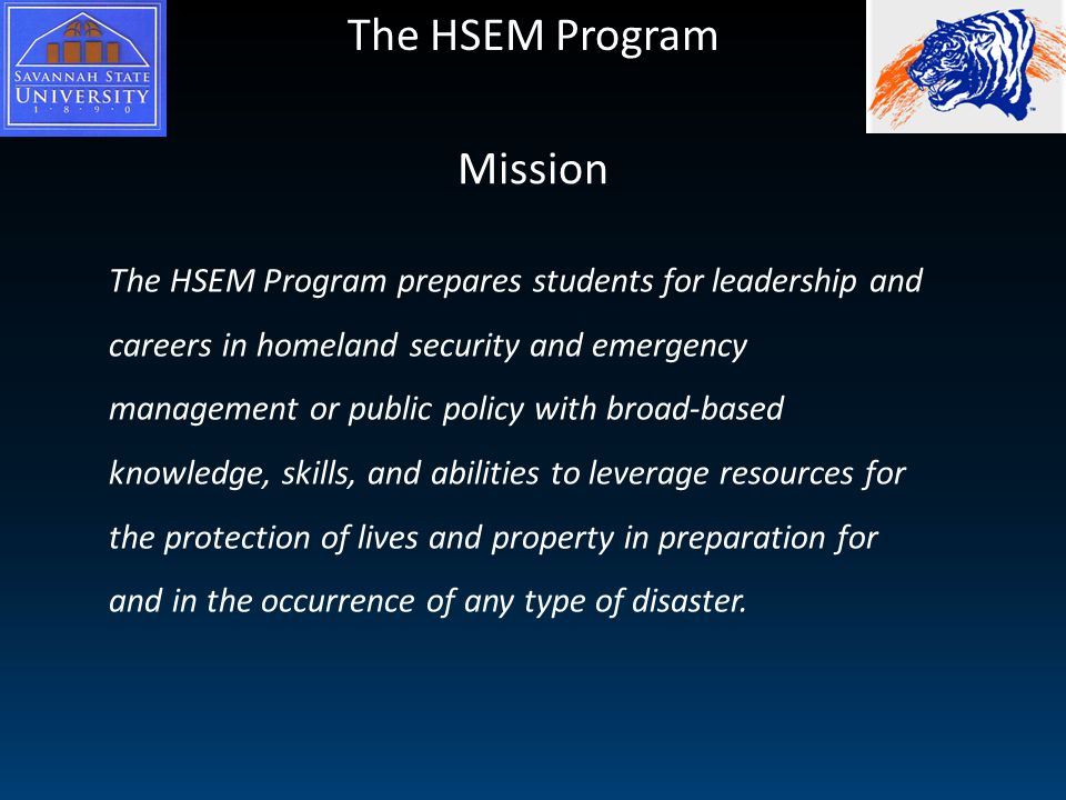 The HSEM Program Mission The HSEM Program prepares students for leadership and careers in homeland security and emergency management or public policy with broad-based knowledge, skills, and abilities to leverage resources for the protection of lives and property in preparation for and in the occurrence of any type of disaster.