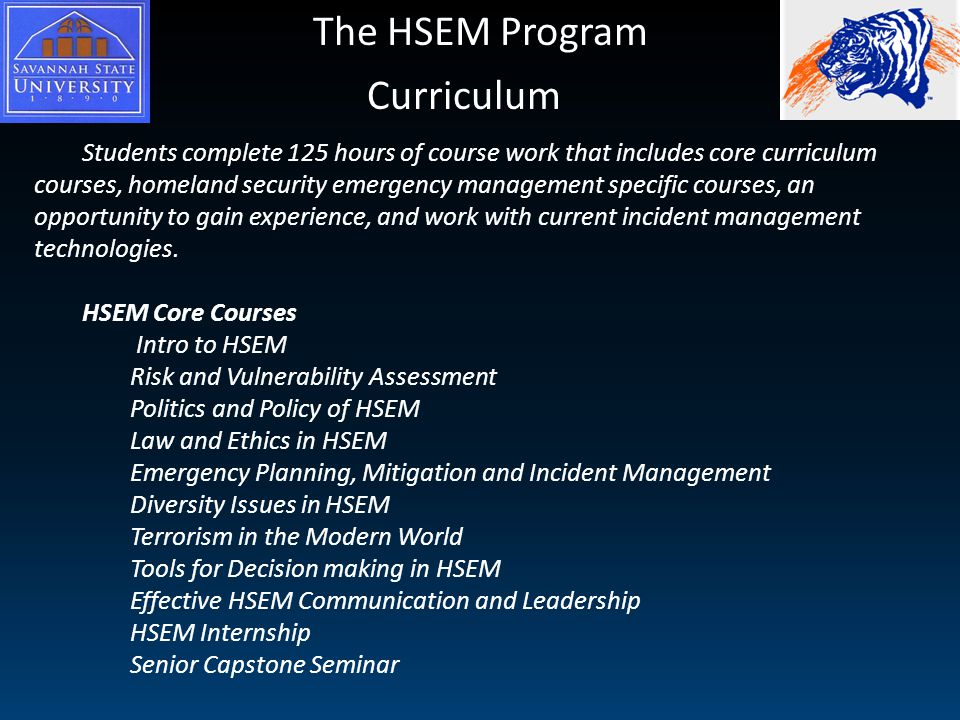 The HSEM Program Curriculum Students complete 125 hours of course work that includes core curriculum courses, homeland security emergency management specific courses, an opportunity to gain experience, and work with current incident management technologies.