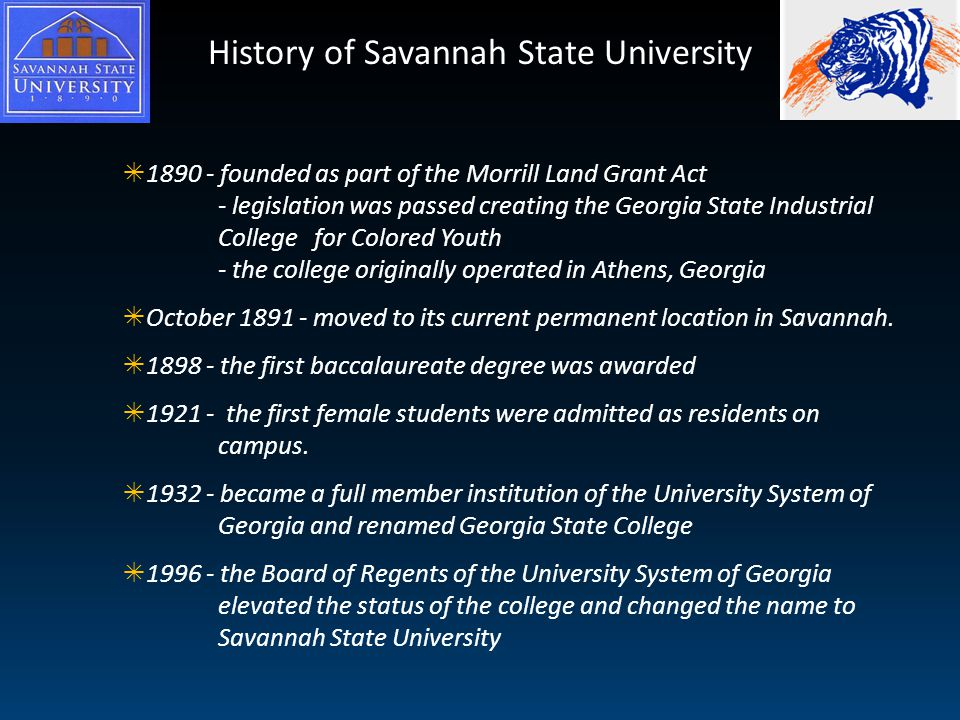 History of Savannah State University  1890 - founded as part of the Morrill Land Grant Act - legislation was passed creating the Georgia State Industrial College for Colored Youth - the college originally operated in Athens, Georgia  October 1891 - moved to its current permanent location in Savannah.