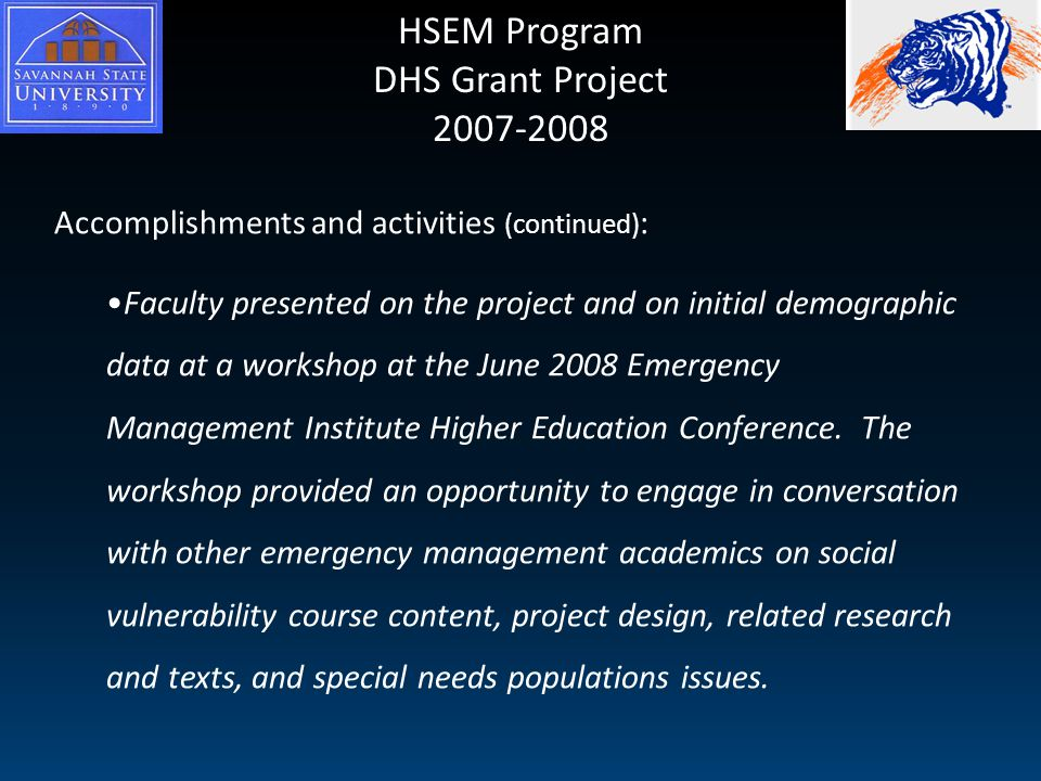 HSEM Program DHS Grant Project 2007-2008 Accomplishments and activities (continued) : Faculty presented on the project and on initial demographic data at a workshop at the June 2008 Emergency Management Institute Higher Education Conference.