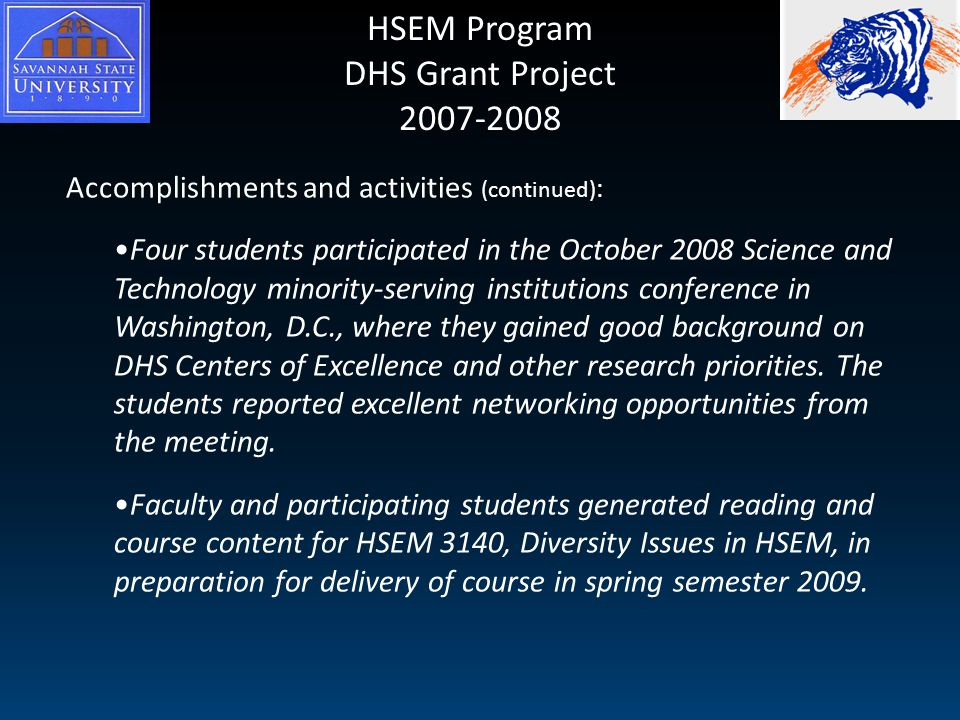 HSEM Program DHS Grant Project 2007-2008 Accomplishments and activities (continued) : Four students participated in the October 2008 Science and Technology minority-serving institutions conference in Washington, D.C., where they gained good background on DHS Centers of Excellence and other research priorities.