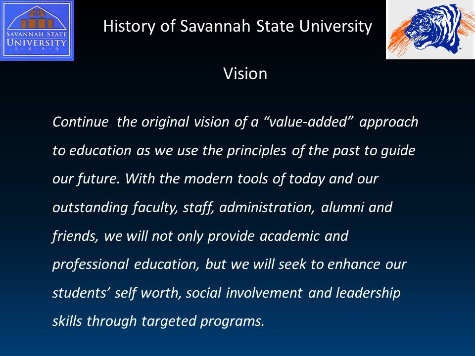History of Savannah State University Continue the original vision of a value-added approach to education as we use the principles of the past to guide our future.